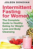 Intermittent Fasting for Women: The Complete Guide to Healthy Eating for Weight Loss and Body Cleansing