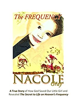 The FREQUENCY: A True Story of How God Saved Our Little Girl and Revealed The Secret to Life on Heaven's Frequency (The Frequency Series Book 1) by [Gray, Nacole]
