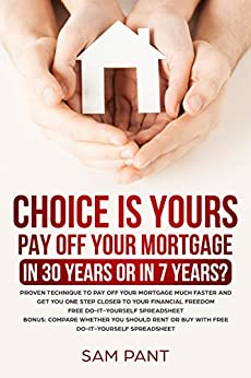 Choice Is Yours - Pay Off Your Mortgage In 30 Years Or In 7 Years: Proven Technique To Pay Off Your Mortgage Much Faster And Get You One Step Closer To Your Financial Freedom by [Pant, Sam]