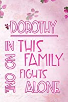DOROTHY In This Family No One Fights Alone: Personalized Name Notebook/Journal Gift For Women Fighting Health Issues. Illness Survivor / Fighter Gift for the Warrior in your life | Writing Poetry, Diary, Gratitude, Daily or Dream Journal.
