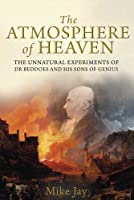 The Atmosphere of Heaven: The Unnatural Experiments of Dr Beddoes and His Sons of Genius