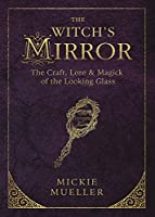 The Witch's Mirror: The Craft, Lore & Magick of the Looking Glass (The Witch's Tools Series)
