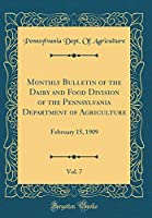 Monthly Bulletin of the Dairy and Food Division of the Pennsylvania Department of Agriculture, Vol. 7: February 15, 1909 (Classic Reprint)