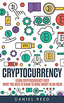 Cryptocurrency - Learn Cryptocurrency Fast: What You Need To Know To Make Money In An Hour by [Reed, Daniel]