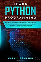 Learn Python Programming: The Crash Course to Learn Python Language and its Application for Data Science with Python 3. A Beginner's Guide to Python Machine Learning with Practical Examples