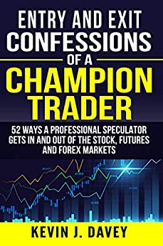 Entry and Exit Confessions of a Champion Trader: 52 Ways A Professional Speculator Gets In And Out Of The Stock, Futures And Forex Markets by [Davey, Kevin J.]