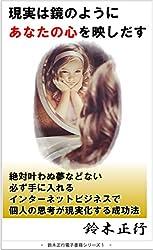 現実は鏡のようにあなたの心を映しだす: 絶対叶わぬ夢などない 必ず手に入れる インターネットビジネスで 個人の思考が現実化する成功法 鈴木正行 Smile Project