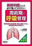 麻酔科医として必ず知っておきたい周術期の呼吸管理〜解剖生理から気道評価・管理、抜管トラブル、呼吸器系合併症の対策まで