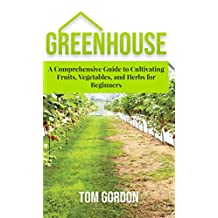 Greenhouse: A Comprehensive Guide to Cultivating Fruits, Vegetables, and Herbs for Beginners