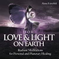 For Love & Light on Earth: Radiant Meditations for Personal and Planetary Healing