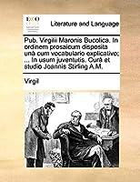 Pub. Virgilii Maronis Bucolica. in Ordinem Prosaicum Disposita Un Cum Vocabulario Explicativo; ... in Usum Juventutis. Cur[ Et Studio Joannis Stirling A.M.