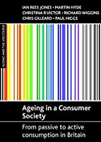 Ageing in a consumer society: From Passive to Active Consumption in Britain (Ageing and the Lifecourse Series)