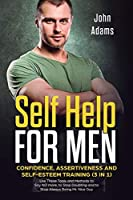 Self Help for Men: Confidence, Assertiveness and Self-Esteem Training (3 in 1) Use These Tools and Methods to Say NO more, to Stop Doubting and to Stop Always Being Mr. Nice Guy