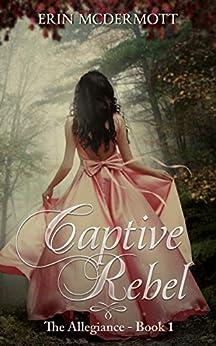 Captive Rebel (The Allegiance Book 1) by [McDermott, Erin]
