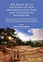 The Black Sea in the Light of New Archaeological Data and Theoretical Approaches: Proceedings of the 2nd International Workshop on the Black Sea in Antiquity Held in Thessaloniki, 18-20 September 2015