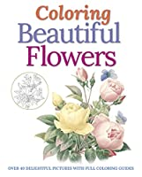 Coloring Beautiful Flowers: Over 40 Delightful Pictures With Full Coloring Guides