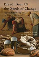 Bread, Beer and the Seeds of Change: Agriculture's Imprint on World History