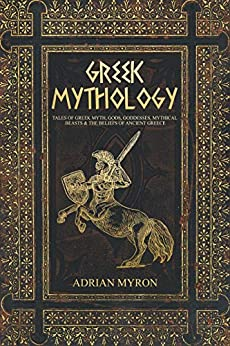 Greek Mythology: Tales of Greek Myth, Gods, Goddesses, Mythical Beasts & the Beliefs of Ancient Greece. by [Myron, Adrian]