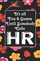 It's All Fun & Games Until Somebody Calls HR: Human Resources Inspirational Quotes Journal & Notebook Appreciation Gift For Journaling, Note Taking And Jotting Down Ideas
