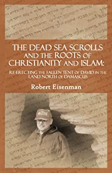 The Dead Sea Scrolls and the Roots of Christianity and Islam: Re-erecting the Fallen Tent of David in the Land North of Damascus by [Eisenman, Robert]