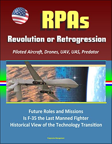 RPAs: Revolution or Retrogression? Remotely Piloted Aircraft, Drones, UAV, UAS, Predator, Future Roles and Missions, Is F-35 the Last Manned Fighter, Historical ... the Technology Transition (English Edition)