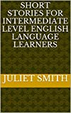 「SHORT STORIES FOR INTERMEDIATE LEVEL ENGLISH LANGUAGE LEARNERS (English Edition)」のサムネイル画像