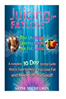 Juicing for Fat Loss: The Ultimate Juicing Guide for Fat Loss: a Complete 10 Day Juicing Guide That Is Sure to Help You Lose Fat and Keep It Off for Good!