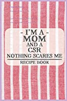 I'm a Mom and a CSR Nothing Scares Me Recipe Book: Blank Recipe Journal to Write in for Women, Food Cookbook Design, Document all Your Special Recipes and Notes for Your Favorite ... for Women, Wife, Mom (6x9 120 pages)