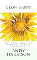 Grow Happy!: The 5 Transforming Steps of Lasting Happiness