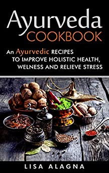Ayurveda Cookbook: An Ayurvedic Recipes To Improve Holistic Health, Welness And Relieve Stress by [Alagna, Lisa]