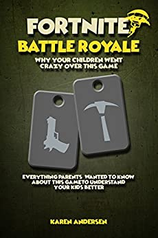 Fortnite Battle Royale: Why Your Children Went Crazy Over This Game, Everything Parents' Wanted to Know About Fortnite To Understand Your Kids Better by [Andersen, Karen]