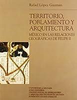 Territorio, Poblamiento Y Aquitectura/ Territory,  population and architecture: Mexico En Las Relaciones Geograficas De Felipe II/ Mexico in the Geographic Relations of Philip II