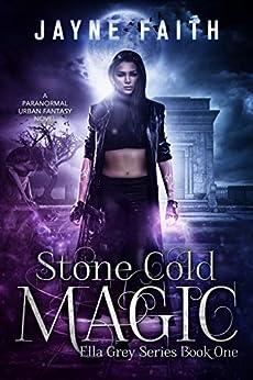 Stone Cold Magic: A Paranormal Urban Fantasy Novel (Ella Grey Series Book 1) by [Faith, Jayne]