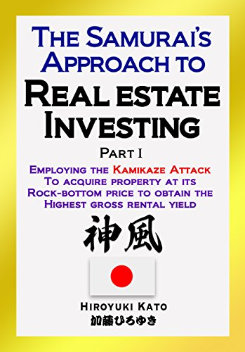 The Samurai's Approach to Real Estate Investing  PartⅠ: Employing the Kamikaze Attack to acquire property at its rock-bottom price to obtain the highest gross rental yield (English Edition)