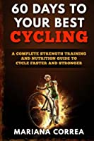 60 Days to Your Best Cycling: A Complete Strength Training and Nutrition Guide to Cycle Faster and Stronger