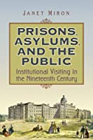 Prisons, Asylums, and the Public: Institutional Visiting in the Nineteenth Century