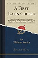 A First Latin Course: Comprehending Grammar, Delectus, and Exercise-Book, with Vocabularies; For the Use of the Lower Forms in Public and Private Schools (Classic Reprint)