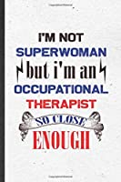 I'm Not Superwoman but I'm an Occupational Therapist So Close Enough: Funny Blank Lined Notebook/ Journal For Occupational Therapy, Ot Therapist, Inspirational Saying Unique Special Birthday Gift Idea Personal 6x9 110 Pages
