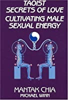 Taoist Secrets of Love: Cultivating Male Sexual Energy by Mantak Chia(1984-09-01)