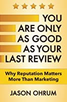 You Are Only As Good As Your Last Review: Why Reputation Matters More Than Marketing