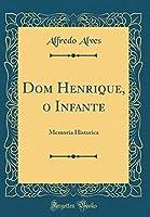 Dom Henrique, O Infante: Memoria Historica (Classic Reprint)