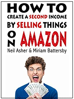 How To Create A Second Income By selling Things On Amazon: A Step by Step Guide To Amazon Success In Australia by [Asher, Neil, Battersby, Miriam]