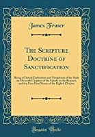 The Scripture Doctrine of Sanctification: Being a Critical Explication and Paraphrase of the Sixth and Seventh Chapters of the Epistle to the Romans, and the Four First Verses of the Eighth Chapter (Classic Reprint)