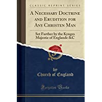 A Necessary Doctrine and Erudition for Any Christen Man: Set Further by the Kynges Majestie of Englande &c (Classic Reprint)
