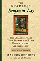 The Fearless Benjamin Lay: The Quaker Dwarf Who Became the First Revolutionary Abolitionist With a New Preface