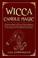Wicca Candle Magic: Fundamental Guide for Wiccans, Witches, Pagans to Perform Rituals With Candle Magic Spells. Learn How to Use the Energy of Fire for Purification and Cleansing.