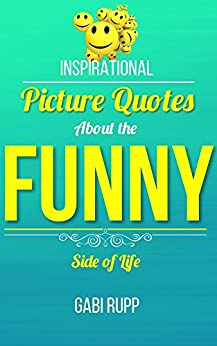 Funny Quotes: Inspirational Picture Quotes about the Funny Side of Life (Leanjumpstart Life Book 11) by [Rupp, Gabi]
