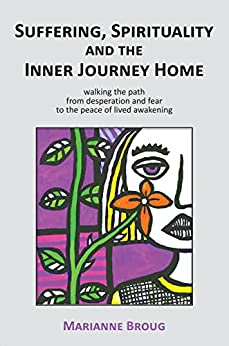 Suffering, Spirituality and the Inner Journey Home: Walking the path from desperation and fear to the peace of lived awakening by [Broug, Marianne]