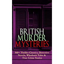 BRITISH MURDER MYSTERIES: 560+ Thriller Classics, Detective Novels, Whodunit Tales & True Crime Stories: Complete Sherlock Holmes, Father Brown, Four Just ... Cases, Max Carrados Stories and many more
