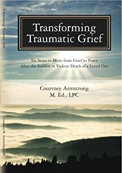 Transforming Traumatic Grief: Six Steps to Move from Grief to Peace after the Sudden or Violent Death of a Loved One by [Armstrong, Courtney]